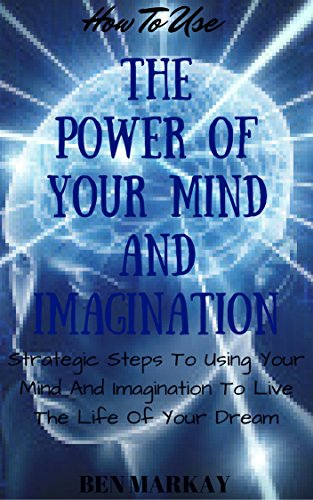 How To Use The Power Of Your Mind And Imagination
